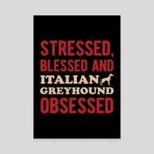 Stressed Blesses Italian Greyhound Obsessed - Canvas by Visuals Artwork