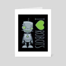 I Love Robots - Art Card by John Schwegel