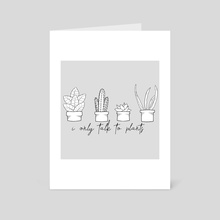 I Only Talk To Plants - Art Card by Cassandra Rollins
