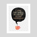 I Love the smell of coffee in the morning - Art Print by Elisabeth Fredriksson