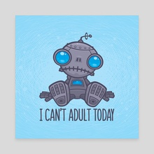 I Can't Adult Today Sad Robot - Canvas by John Schwegel